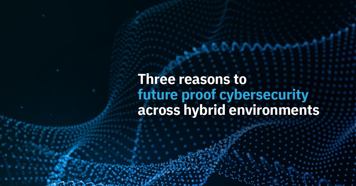 Three reasons to futureproof cybersecurity across hybrid environments