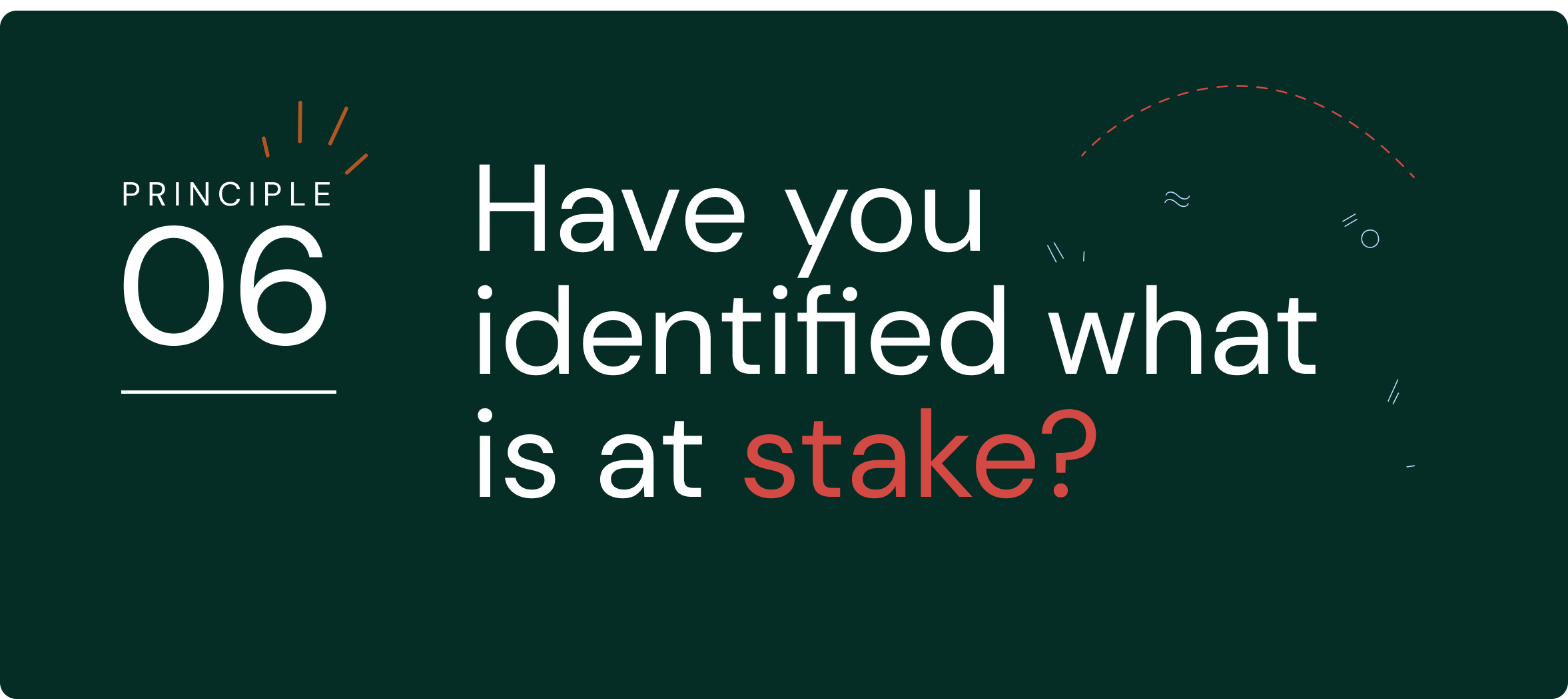 Principle 6:  Have you identified what is at stake?