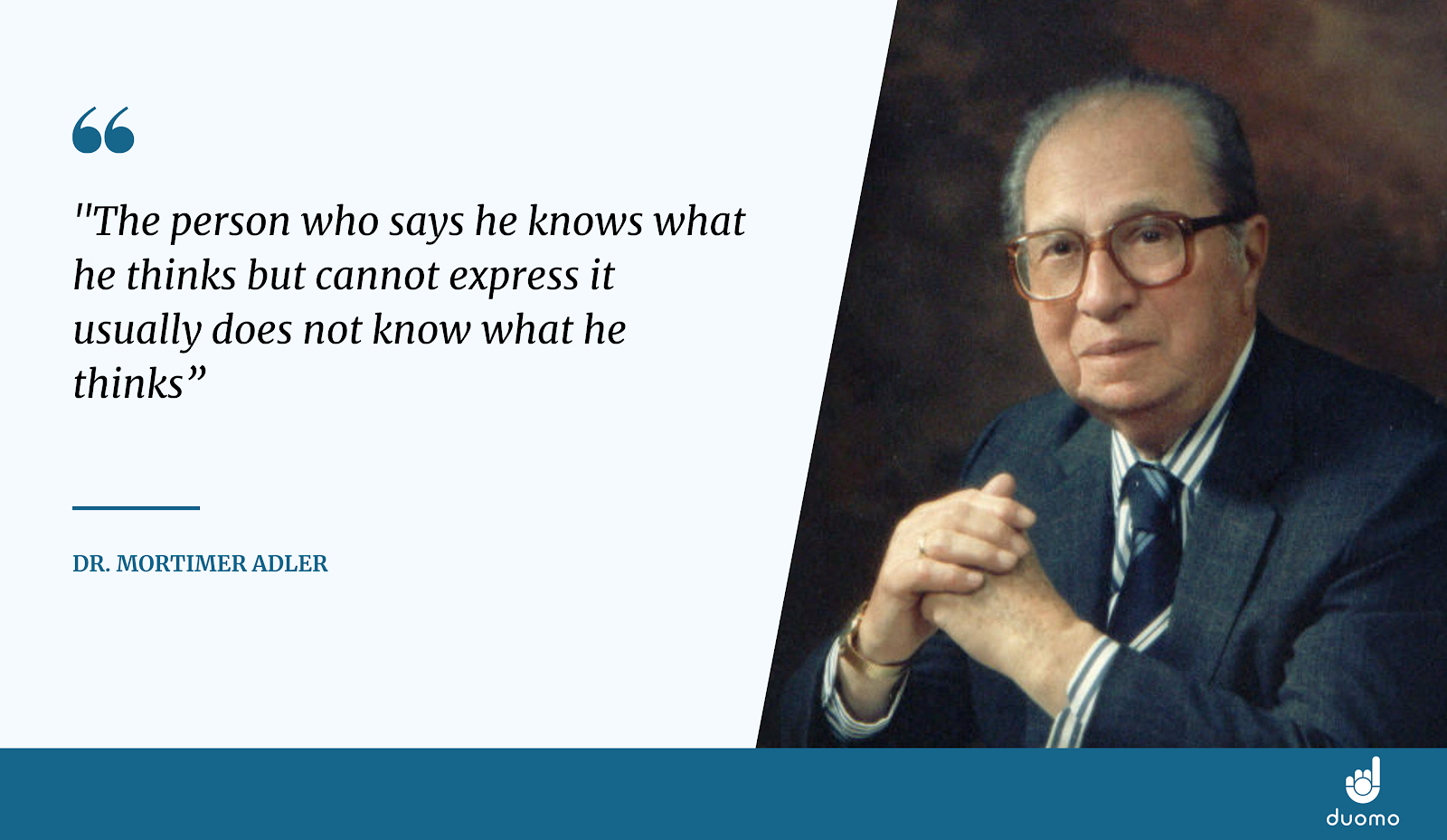 """Quote by Dr. Mortimer Adler """"The person who says he knows what he thinks but cannot express it usually does not know what he thinks"""""""