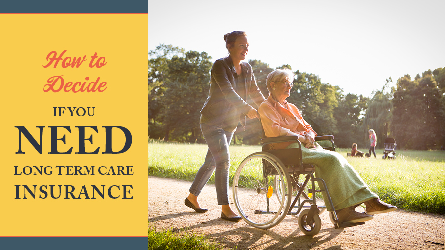 How to Decide If You Need Long Term Care Insurance