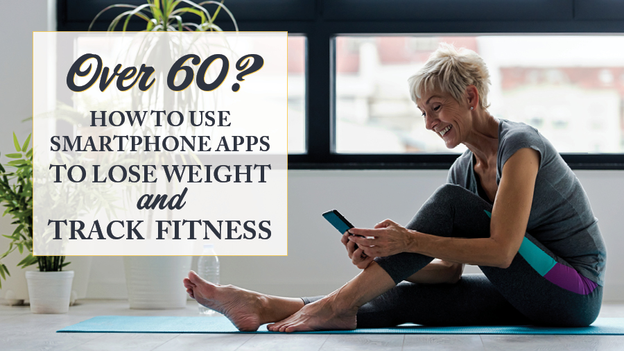 Over 60? How to Use Smartphone Apps to Lose Weight and Track Fitness