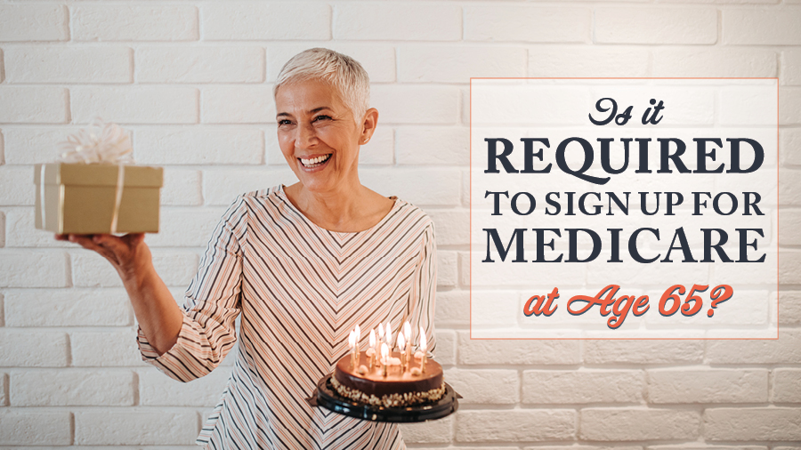 Is it required to sign up for Medicare at age 65?