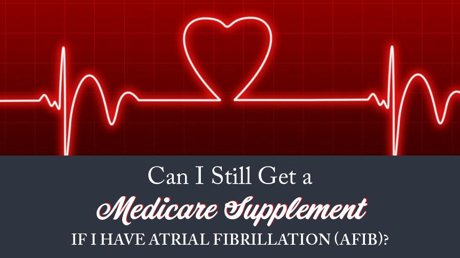 Can I Still Get a Medicare Supplement If I Have Atrial Fibrillation (AFib)?