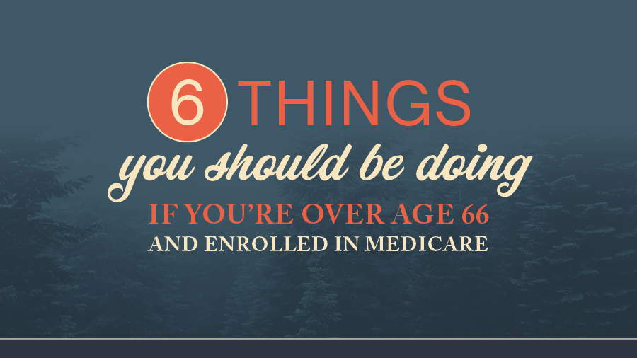 6 Things To Do If You're Over Age 66 and Enrolled in Medicare