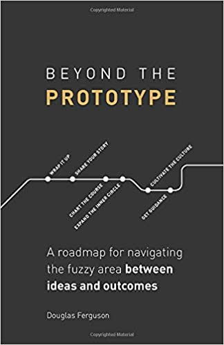 Beyond The Prototype: A roadmap for navigating the fuzzy area between ideas and outcomes