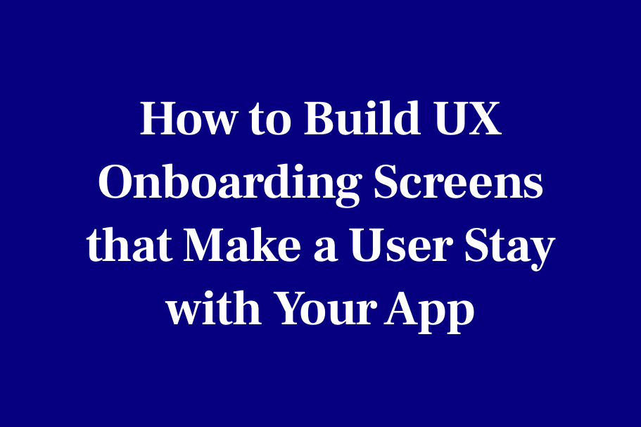 How to build UX onboarding screens that make a user stay with your app