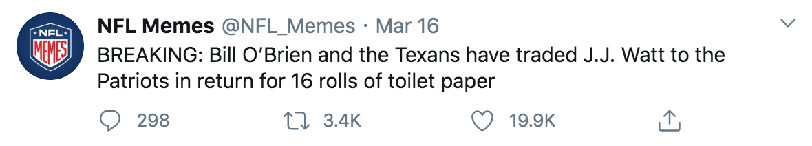 """tweet reads: """"Breaking: Bill O'Brien and the Texans have traded J.J. Watt to the Patriots in return for 16 rolls of toilet paper. 298 comments, 3.4k retweets, and 19.9k likes."""