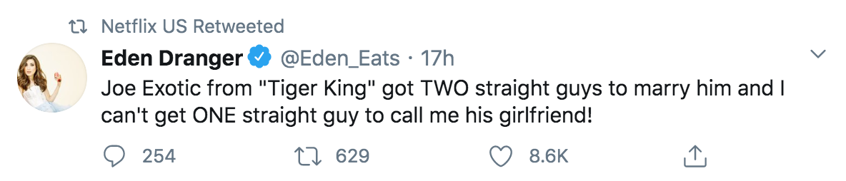 "This tweet that was retweeted by Netflix US reads: Joe Exotic from ""Tiger King got TWO straight guys to marry him and I can't get ONE straight guy to call me his girlfriend! The tweet has 254 comments, 629 retweets, and 8.6k likes"
