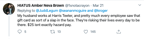 Hiatus Amber Neva Brown's tweet reads: My husband works at Harris Teeter, and pretty much every employee saw that gift card was sort of a slap in the face. They're risking their lives every day to be there. $25 isn't exactly hazard pay