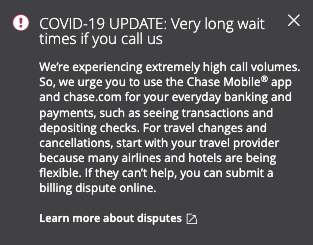 A Chase bank update reads: COVID-19 Update: very long wait times if you call us. We're experiencing extremely high call volumes. So, we urge you to use the Chase Mobile app and chase.com for your everyday banking and payments, such as seeing transactions and depositing checks. For travel changes and cancellations, start with your travel provider because many airlines and hotels are being flexible. If they can't help you can submit a billing dispute issue.