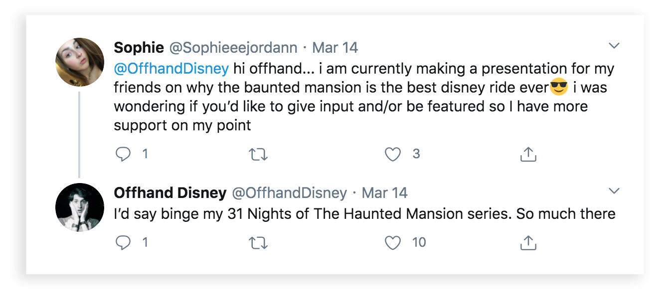 Sophie tweeted: @offhandDisney hi offhand... i am currently making a presentation for my friends on why the haunted mansion is the best disney ride ever I was wondering if you'd like to give input and/or be featured so I have more support on my point. Offhand Disney replied: I'd say binge my 31 Nights of the Haunted Mansion series. So much there