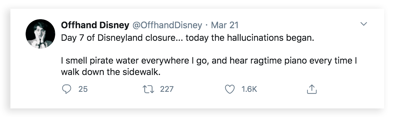 Offhand Disney tweeted: Day 7 of Disneyland closure... today the hallucinations began. I smell pirate water everywhere i go, and hear ragtime piano every time i walk down the sidewalk.