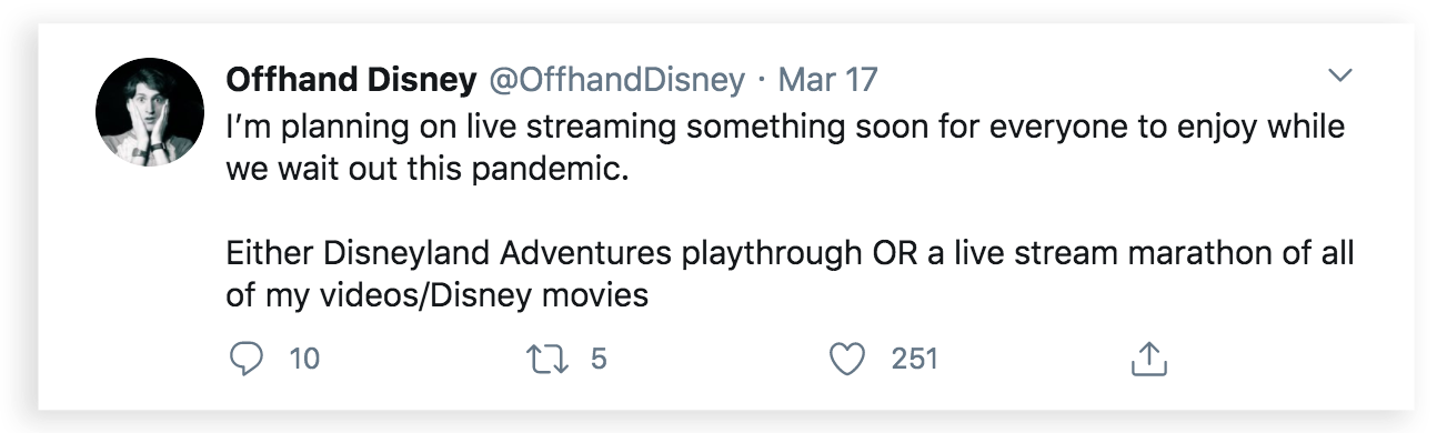 Offhand Disney tweeted: I'm planning on live streaming something soon for everyone to enjoy while we wait out this pandemic. Either Disneyland Adventures laythrough Or a live stream marathon of all of my videos/Disney movies