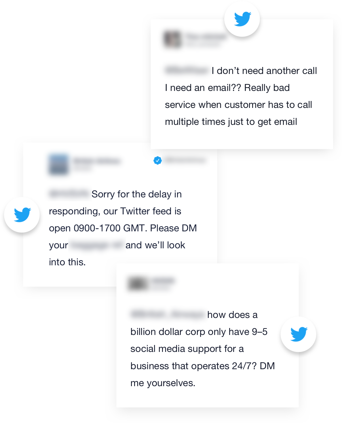 This image is of a Twitter discussion between a customer and a company. It didn't go very well. Customer: I don't need another call I need and email?? Really bad service when customer has to call multiple times just to get an email. Company: Sorry for the delay in responding, our Twitter feed is open 0900-1700 GMT. Please DM your [blank] and we'll look into this. Customer: how does a billion dollar corp only have 9-5 social media support for a business that operates 24/7? DM me yourself.