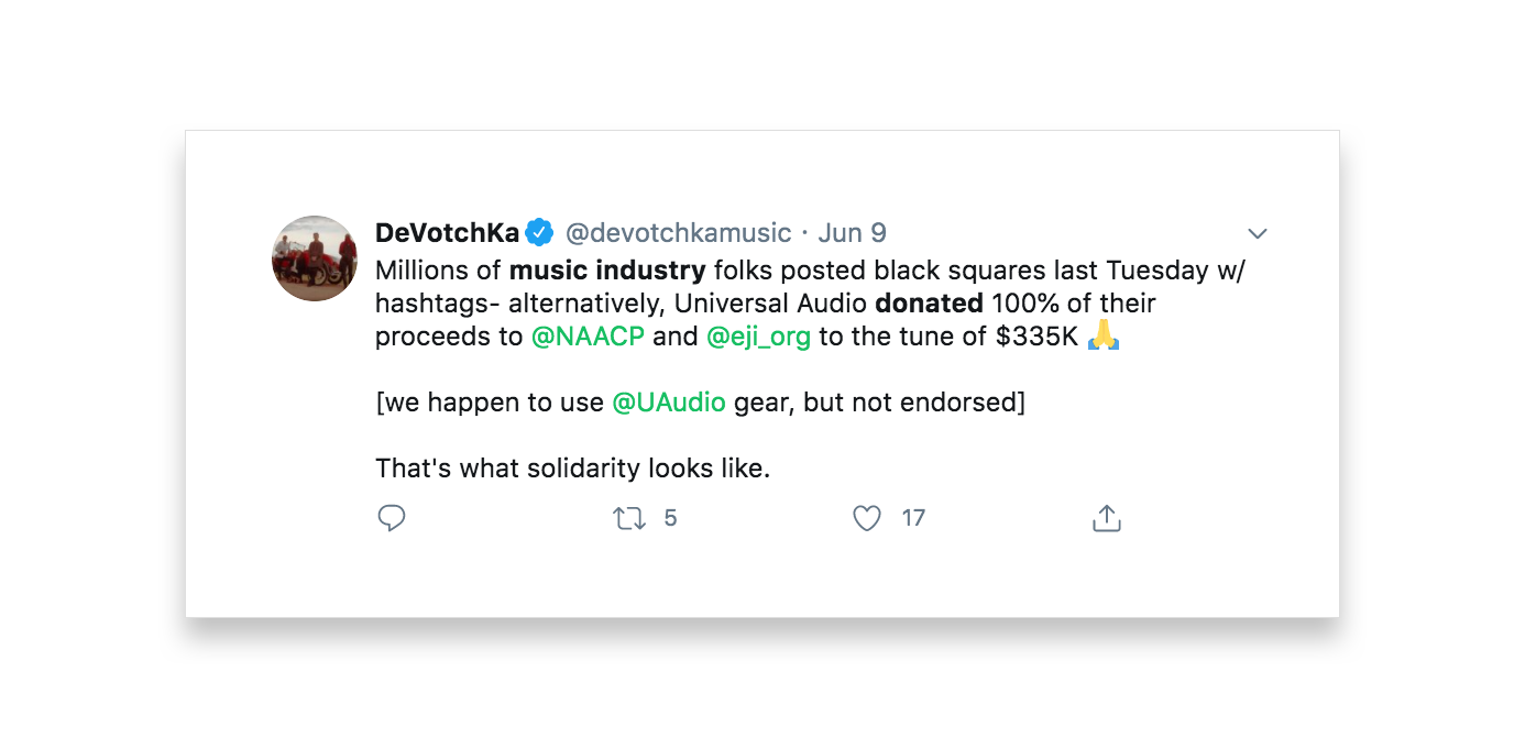 This tweet by DeVotchKa reads Millions of music industry folks posted black squares last Tuesday w/ hashtags- alternatively, Universal Audio donated 100% of their proceeds to @NAACP and @eji_org to the tune of $335k. we happen to use @UAudio gear, but not endorsed. That's what solidarity looks like.