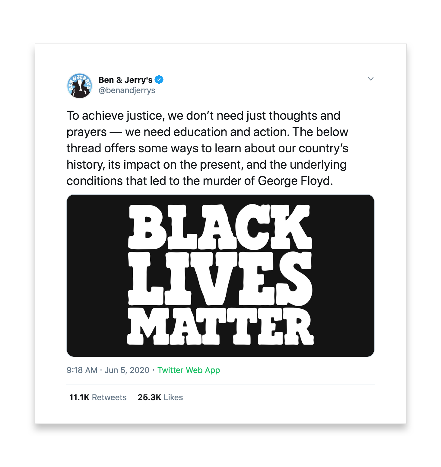 A tweet by Ben and Jerry's reads To achieve justice, we don't need just thoughts and prayers- we need education and action. The below thread offers some ways to learn about our country's history, its impact on the present, and the underlying conditions that led to the murder of George Floyd.
