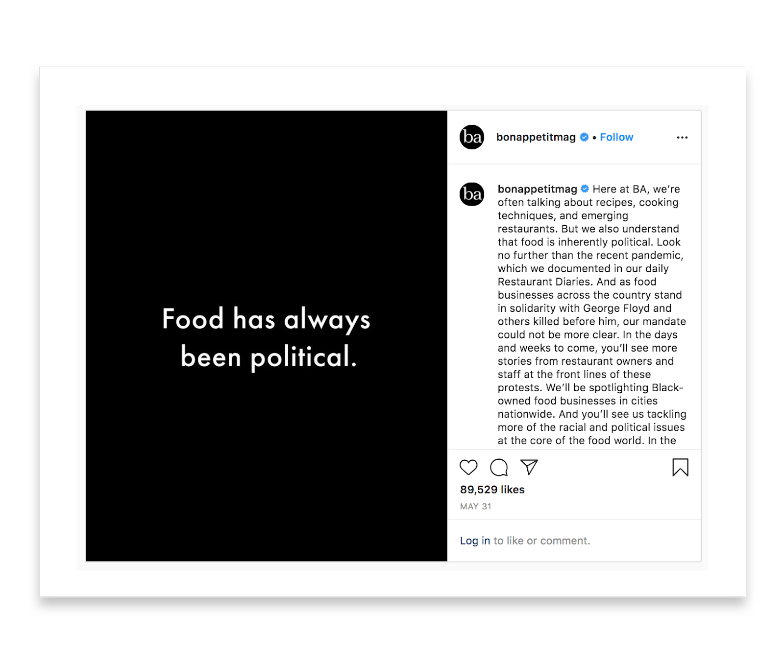 Bon Appetit's Instagram post shows a black image with white words that read Food has always been political. The caption with the post reads: Here at BA, we're often talking about recipes, cooking, techniques, and emerging restaurants. But we also understand that food is inherently political. Look no further than the recent pandemic, which we documented in our daily Restaurant Diaries. And as food businesses across the country stand in solidarity with George Floyd and others killed before him, our mandate could not be more clear. In the days and weeks to come, you'll see more stories from restaurant owners and staff at the front lines of these protests. We'll be spotlighting Black-owned food businesses in cities nationwide. And you'll see us tackling more of the racial and political issues at the core of the food world. In the...