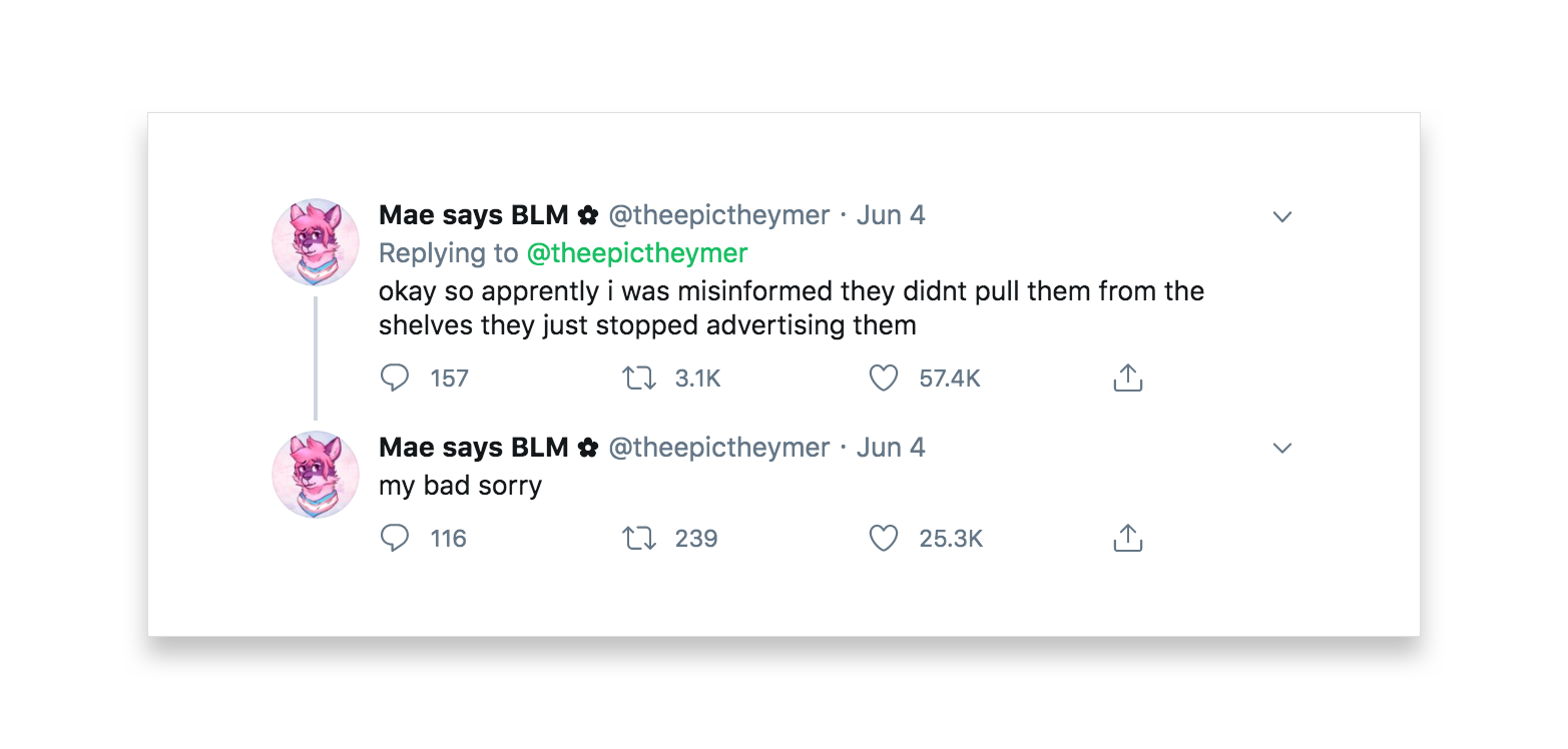 Mae says BLM posts another two tweets that read okay so apparently I was misinformed they didn't pull them from the shelves they just stopped advertising them. my bad sorry.