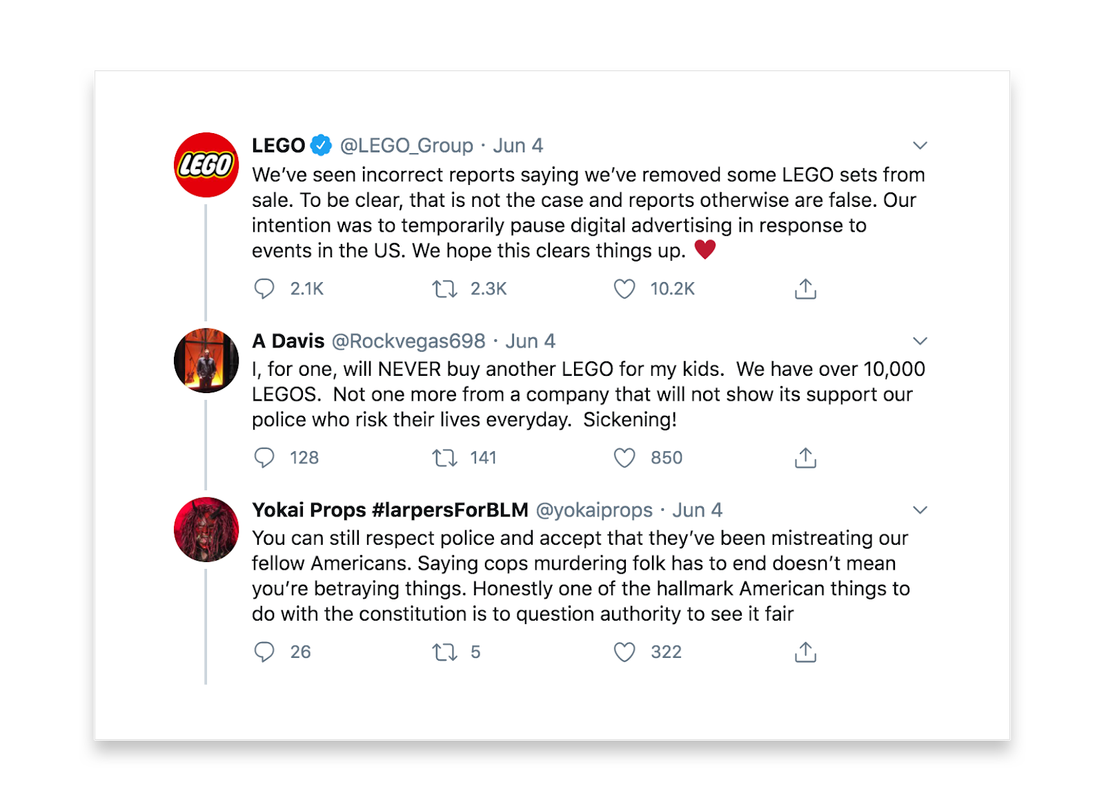 This Twitter conversation reads: Lego says We've seen incorrect reports saying we've removed some LEGO sets from sale. To be clear, that is not the case and reports otherwise are false. Our intention was to temporarily pause digital advertising in response to events in the US. We hope this clear things up. A Davis replies I, for one, will NEVER buy another LEGO for my kids. We have over 10,000 LEGOS. Not one more from a company that will not show its support our police who risk their lives everyday. Sickening! Yokai Props #larpersforBLM says You can still respect police and accept that they've been mistreating our fellow Americans. Saying cops murdering folk has to end doesn't mean you're betraying things. Honestly one of the hallmark American things to do with the constitution is to question authority to see it fair