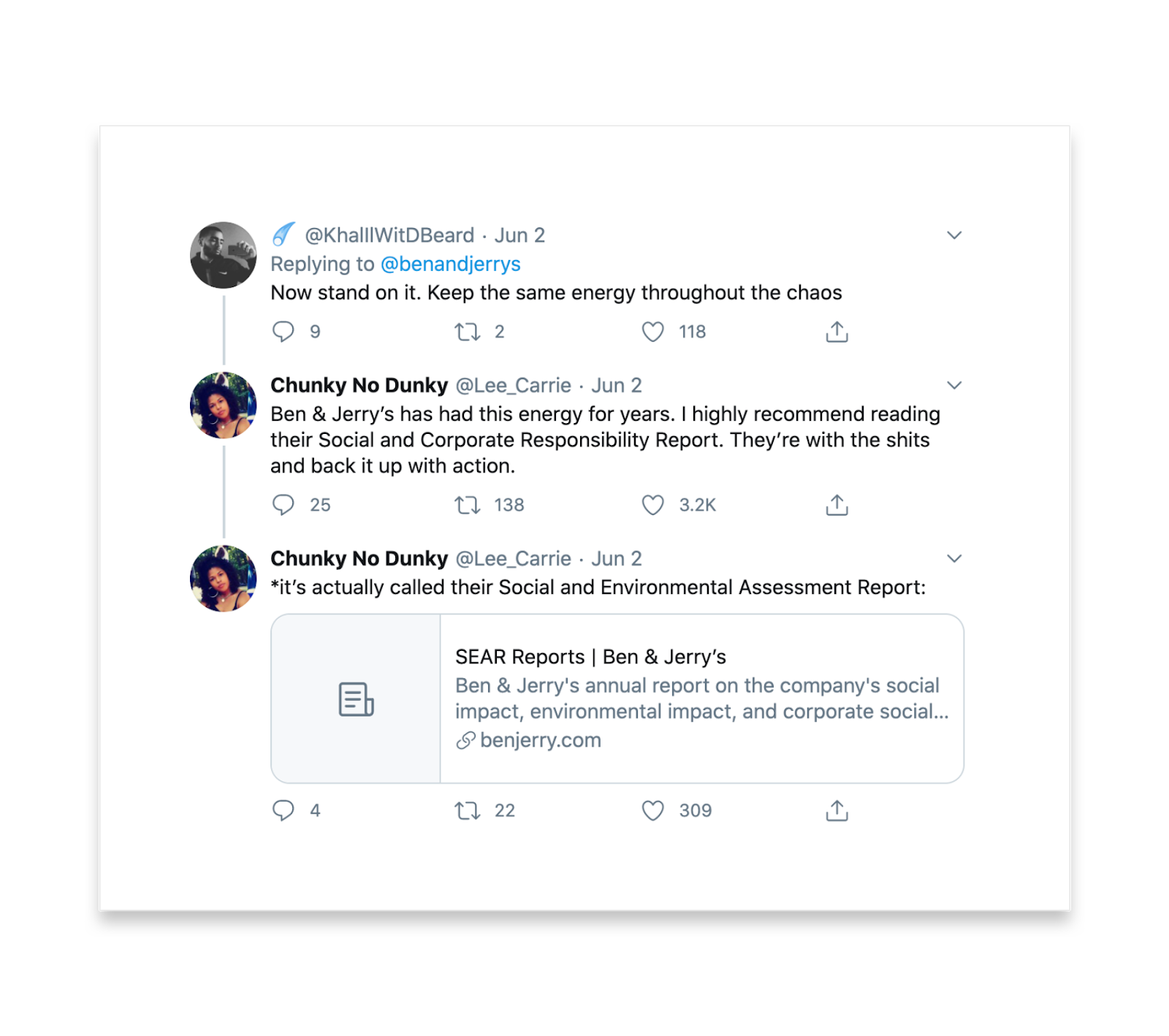 More replies to ben and jerry's. @khalilwitdbeard says Now stand on it. Keep the same energy throughout the chaos. Chunky no Dunky says Ben & Jerry's has had this energy for years. I highly recommend reading their Social and Corporate Responsibility Report. They're with the shits and back it up with action. Chunky replies to herself *it's actually called their Social and Environmental Assessment Report. She shares the link