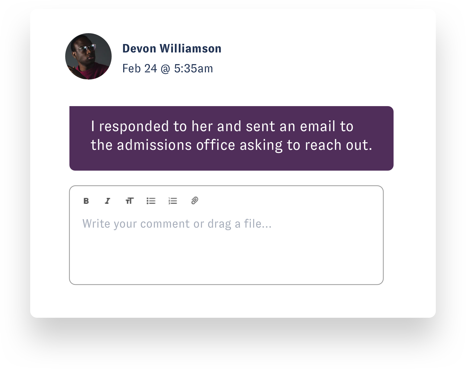 "Nuvi Engage has a chat box that allows teams members to leave notes and communicate about a customer concern or question in the platform for easy collaboration and efficient customer service. This image is an example. Devon Williamson, an employee, comments on Feb. 24th at 5:35 am ""I responded to her and sent an email to the admissions office asking to reach out. The place to write a comment is below Devon's. This example doesn't show this, but people within the company are taggable, if needed."