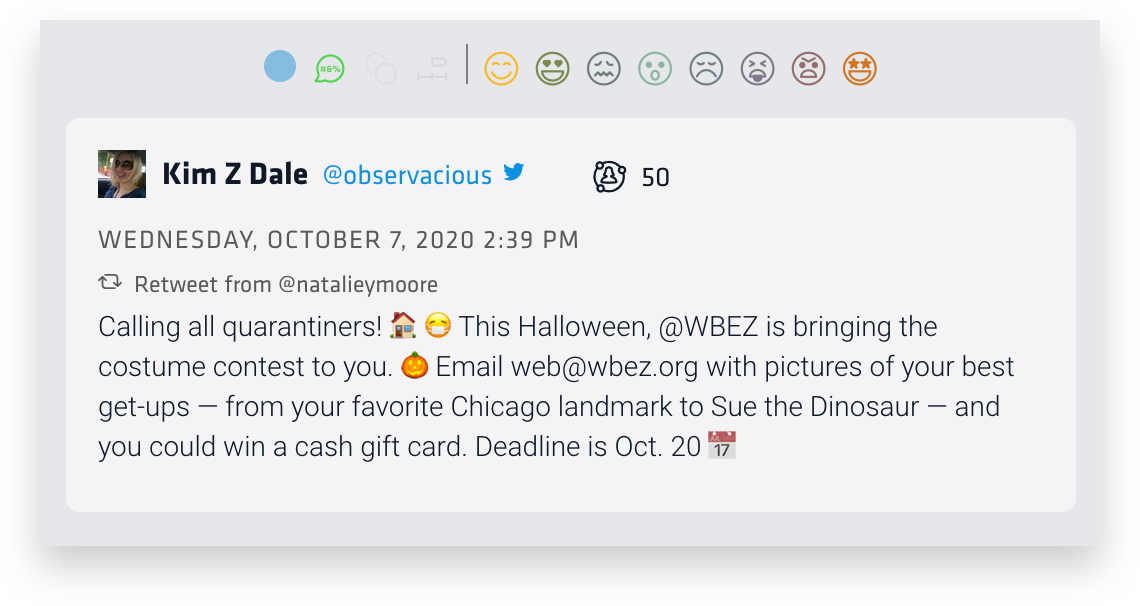 """This tweet found via Nuvi's social listening analytics metric of joy reads """"Calling al quarantiners! This Halloween, @WBEZ is bringing the costumer contest to you. Email web@wbez.org with pictures of your best get-ups— from your favorite Chicago landmark to Sue the Dinosaur— and you could win a cash gift card. Deadline is Oct. 20"""""""