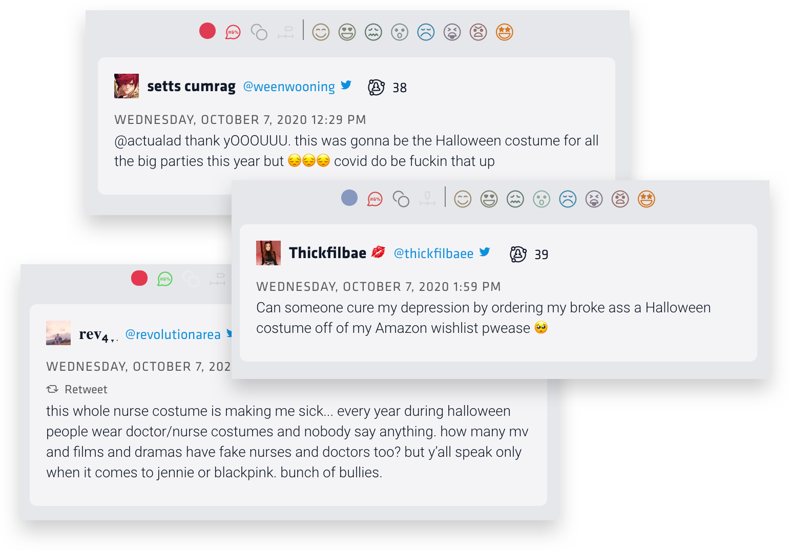 """These three tweets were found through Nuvi's emotion social analytic metric of sadness. The first says, """"thank yooouuu. this was gonna be the Halloween costume for all the big parties this year but covid do be fuckin that up. The second reads, """" can someone cure my depression by ordering my broke ass a Halloween costumer off of my Amazon wishlist pwease. The third reads, """"this whole nurse costume thing makes me sick... every year during Halloween people wear doctor/nurse costumes and nobody says anything. how many mv and films and dramas have fake nurses and doctors too? but y'all speak only when it comes to jennie or blackpink. bunch of bullies."""