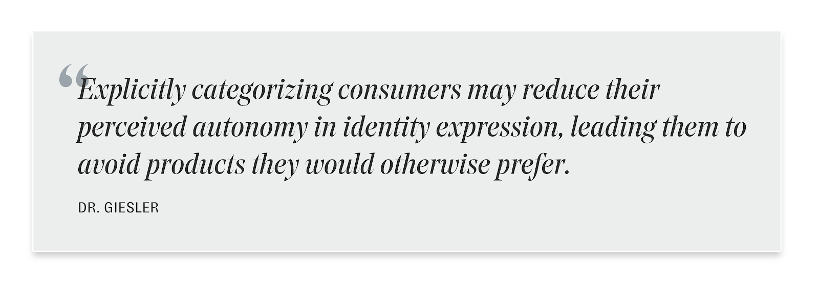 "This quote reads, ""Explicitly categorizing consumers may reduce their perceived autonomy in identity expression, leading them to avoid products they would otherwise prefer."" By Dr. Giesler"