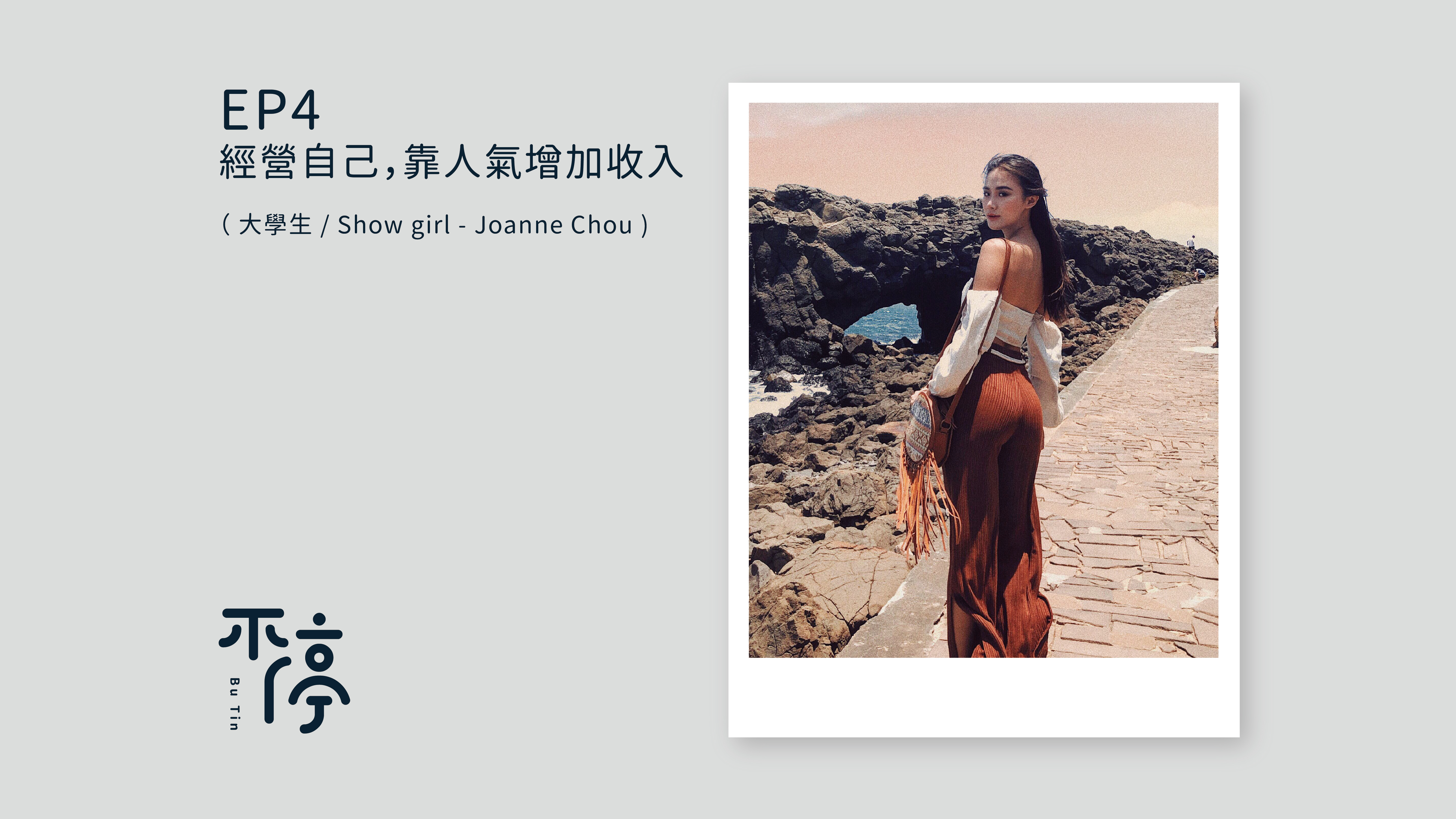 EP4 - 經營自己,靠人氣增加收入( 大學生 / Show girl - Joanne Chou )