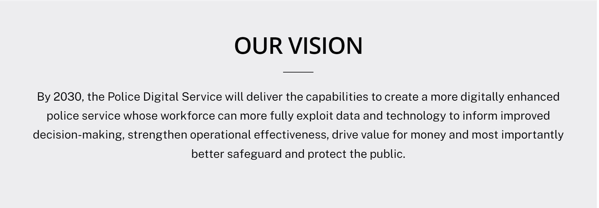 The Vision Statement for the police digital service states:  By 2030, the Police Digital Service will deliver the capabilities to create a more digitally enhanced police service whose workforce can more fully exploit data and technology to inform improved decision-making, strengthen operational effectiveness, drive value for money and most importantly better safeguard and protect the public.