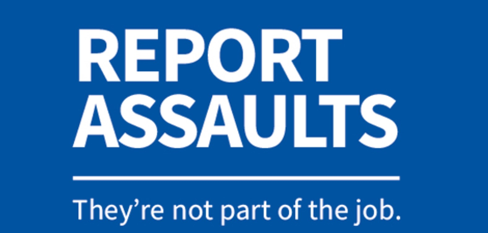 Report Assaults - they're not part of the job.