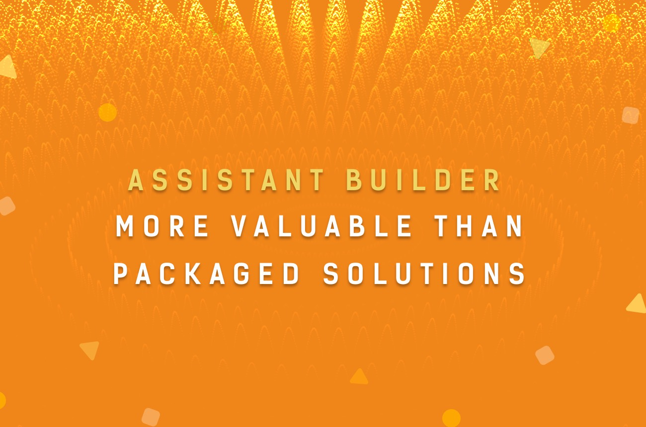 Why Assistant builder is more valuable than packed solutions