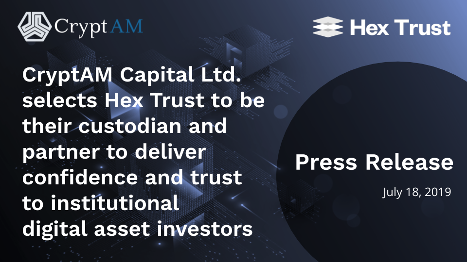 CryptAM Capital Ltd. selects Hex Trust to be their custodian and partner to deliver confidence and trust to institutional digital asset investors