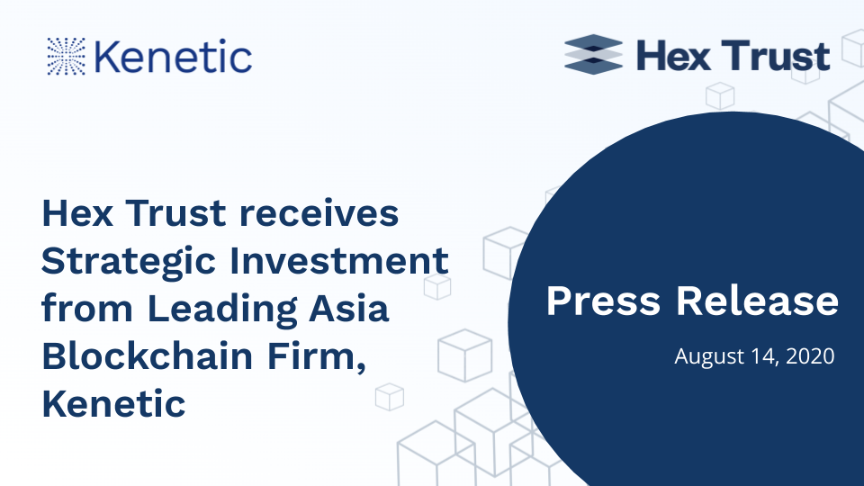 Hex Trust Receives Strategic Investment From Leading Asia Blockchain Firm, Kenetic