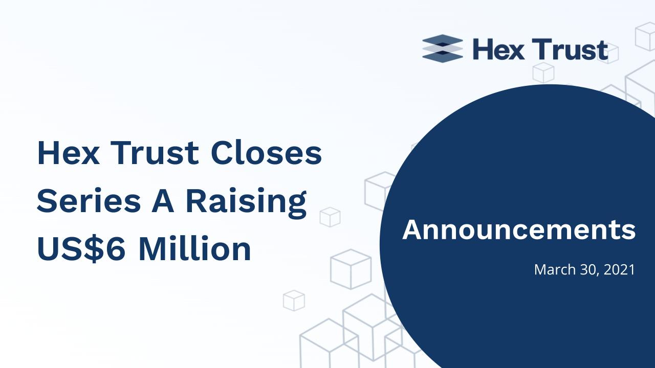 Hex Trust Closes Series A Raising US$6 Million