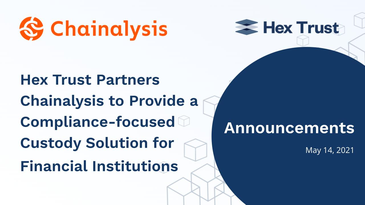 Hex Trust partners with Chainalysis to provide a compliance-focused custody solution for financial institutions