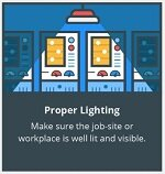 Proper Lighting. Make sure job-site or workplace is well lit and visible.