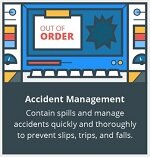 Accident Management. Contain spills and manage accidents quickly and thoroughly to prevent slips, trips and falls.