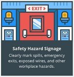 Safety Hazard Signage. Clearly mark spills, emergency exits, exposed wires, and other workplace hazards.