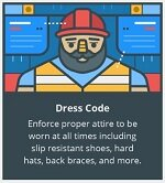 Dress Code. Enforce proper attire to be worn at all times including slip resistant shoes, hard hats, back braces and more.