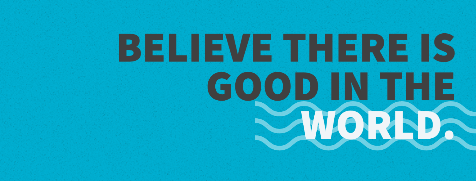 Believe there is good in the world.