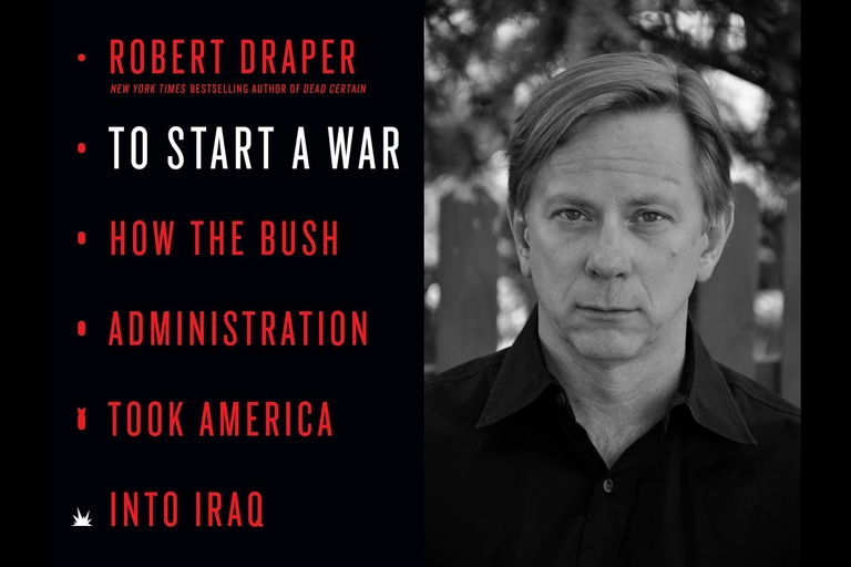 To Start A War: How the Bush Administration Took America Into Iraq: A Conversation with Robert Draper