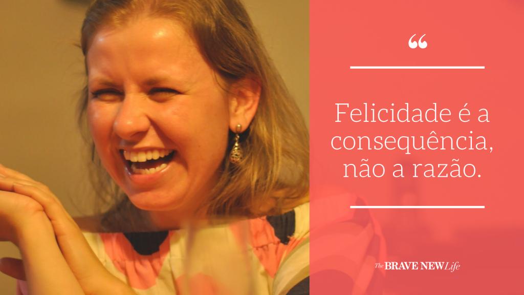 Felicidade é a consequência, não a razão.