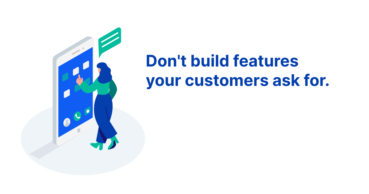 Don't build features your customers ask for. Use this template instead.