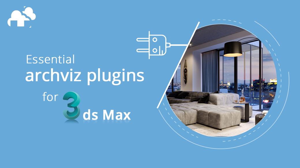 Essential 3ds Max plugins for Archviz