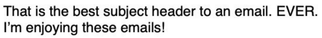 """""""That is the best subject header to an email. EVER. I'm enjoying these emails"""""""