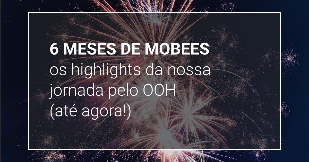 6 meses de Mobees: os highlights da nossa jornada pelo OOH (até agora!)