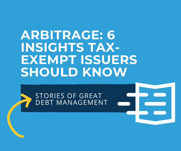 Arbitrage: 6 Insights Tax-Exempt Issuers Should Know