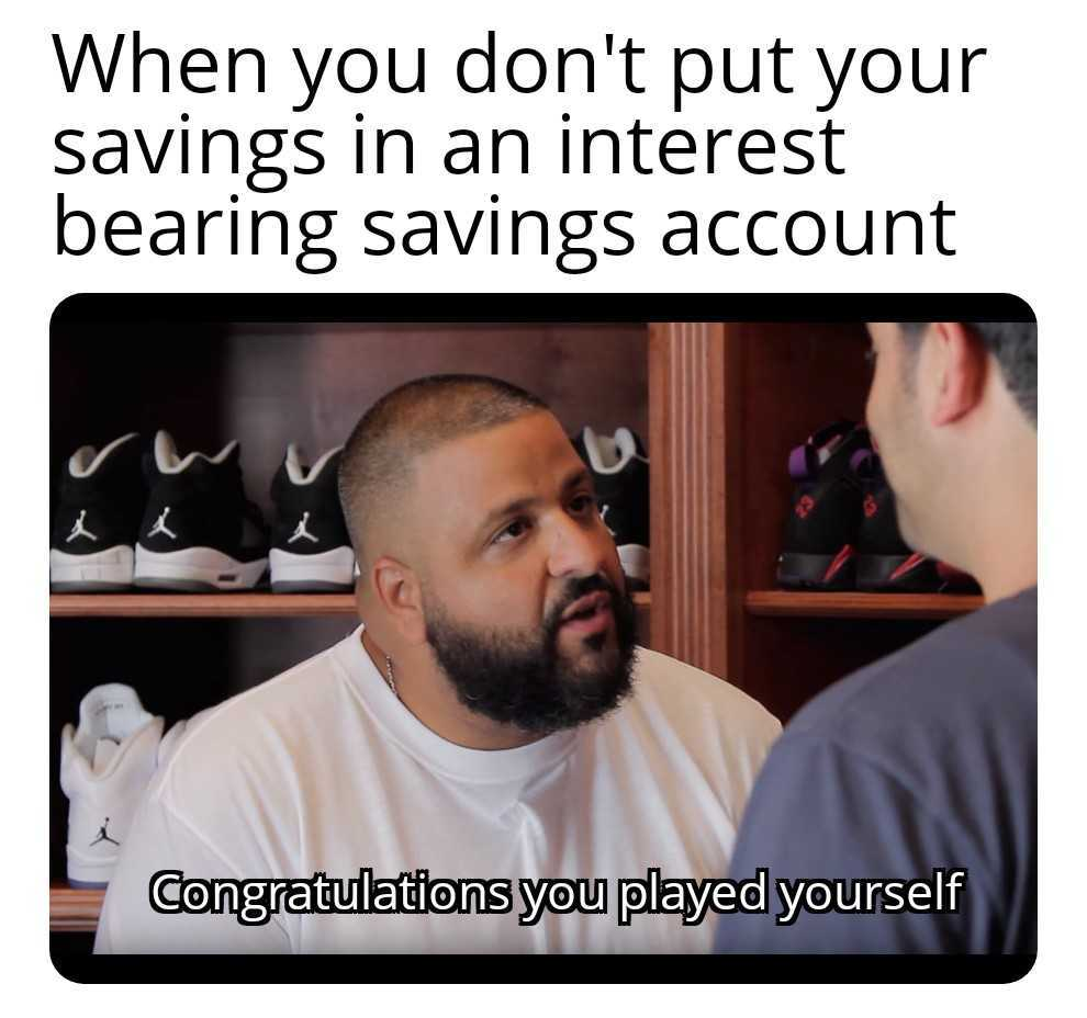 A meme of DJ khalid saying you just played yourself for not putting your savings in an interest bearing savings account.