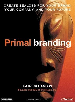 Primal Branding: Create Zealots for Your Brand, Your Company, and Your  Future by Patrick Hanlon